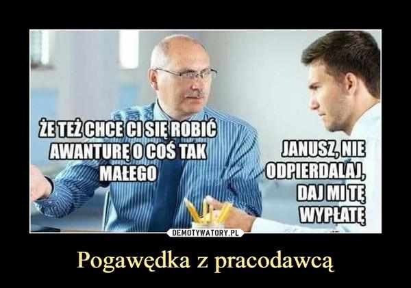 Pogawędka z pracodawcą –  Że też chce ci się robić awanturę o coś tak małego Janusz, nie odpierdalaj, daj mi tę wypłatę
