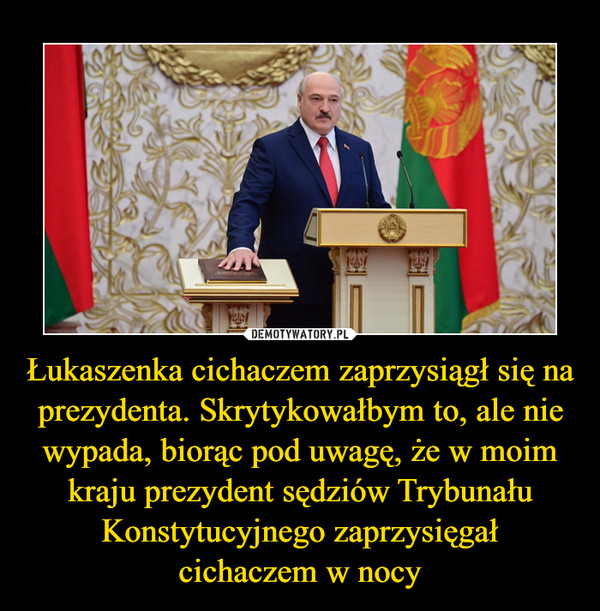 Łukaszenka cichaczem zaprzysiągł się na prezydenta. Skrytykowałbym to, ale nie wypada, biorąc pod uwagę, że w moim kraju prezydent sędziów Trybunału Konstytucyjnego zaprzysięgałcichaczem w nocy –