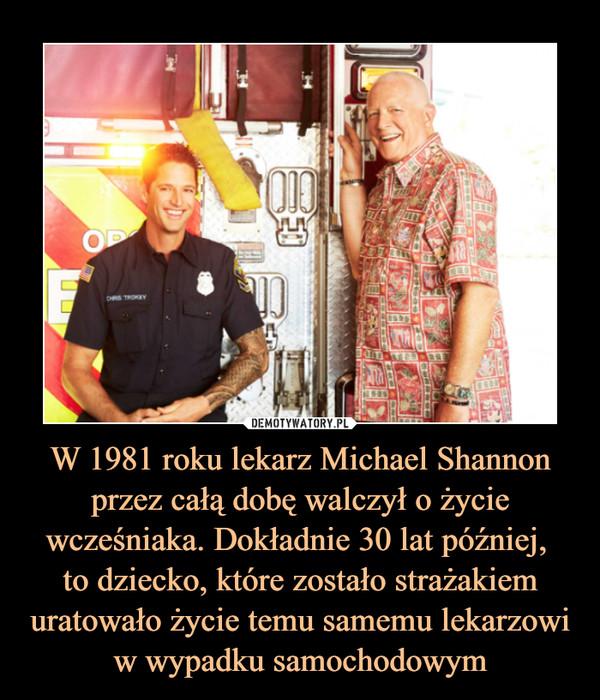 W 1981 roku lekarz Michael Shannon przez całą dobę walczył o życie wcześniaka. Dokładnie 30 lat później, to dziecko, które zostało strażakiem uratowało życie temu samemu lekarzowi w wypadku samochodowym –
