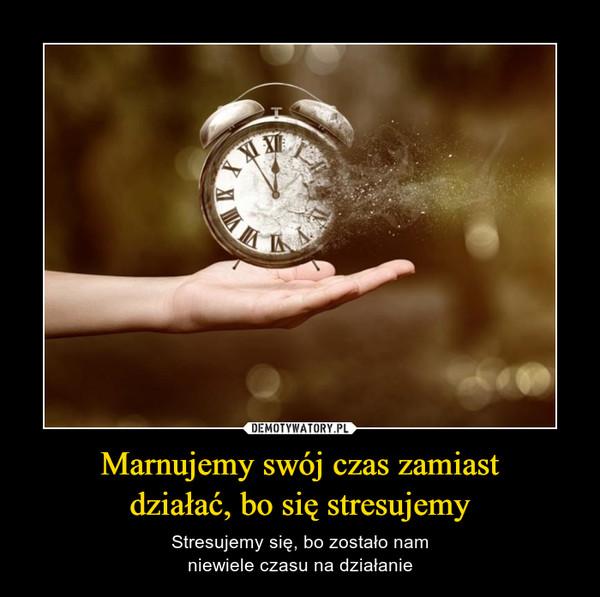 Marnujemy swój czas zamiastdziałać, bo się stresujemy – Stresujemy się, bo zostało namniewiele czasu na działanie