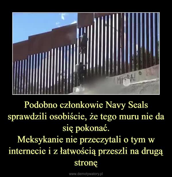 Podobno członkowie Navy Seals sprawdzili osobiście, że tego muru nie da się pokonać.Meksykanie nie przeczytali o tym w internecie i z łatwością przeszli na drugą stronę –