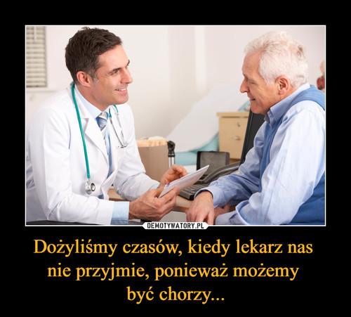 Dożyliśmy czasów, kiedy lekarz nas  nie przyjmie, ponieważ możemy  być chorzy...
