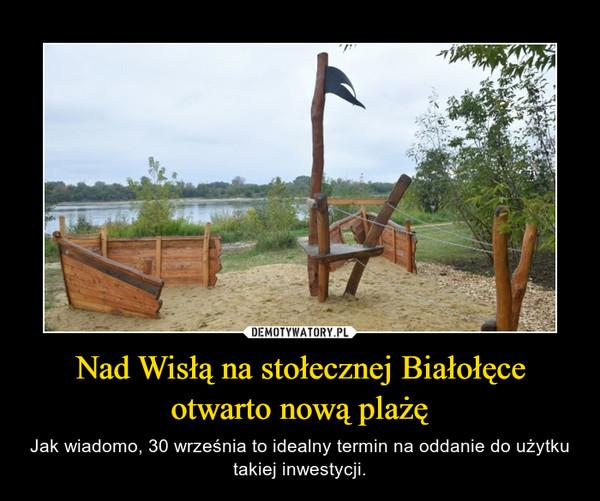 Nad Wisłą na stołecznej Białołęce otwarto nową plażę – Jak wiadomo, 30 września to idealny termin na oddanie do użytku takiej inwestycji.
