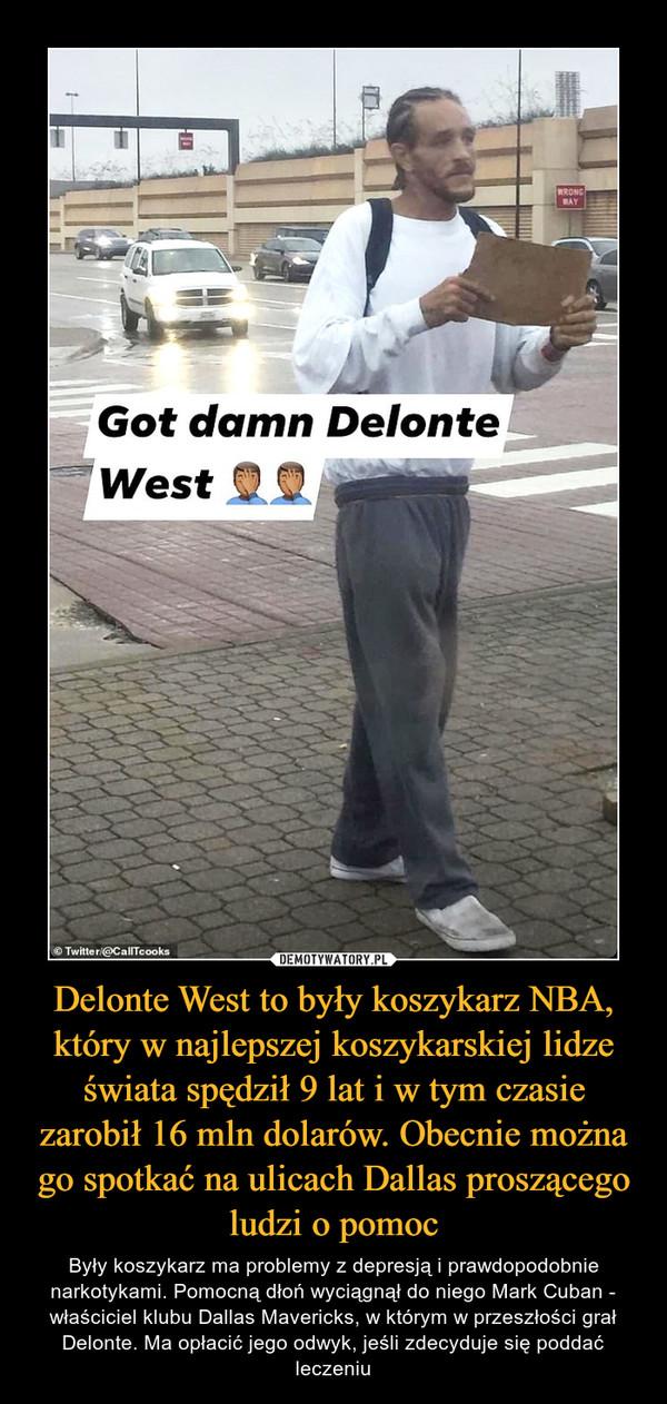 Delonte West to były koszykarz NBA, który w najlepszej koszykarskiej lidze świata spędził 9 lat i w tym czasie zarobił 16 mln dolarów. Obecnie można go spotkać na ulicach Dallas proszącego ludzi o pomoc – Były koszykarz ma problemy z depresją i prawdopodobnie narkotykami. Pomocną dłoń wyciągnął do niego Mark Cuban - właściciel klubu Dallas Mavericks, w którym w przeszłości grał Delonte. Ma opłacić jego odwyk, jeśli zdecyduje się poddać leczeniu