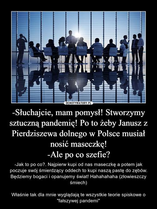 -Słuchajcie, mam pomysł! Stworzymy sztuczną pandemię! Po to żeby Janusz z Pierdziszewa dolnego w Polsce musiał nosić maseczkę! -Ale po co szefie?