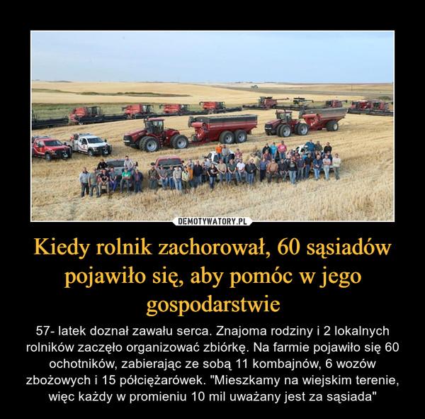 """Kiedy rolnik zachorował, 60 sąsiadów pojawiło się, aby pomóc w jego gospodarstwie – 57- latek doznał zawału serca. Znajoma rodziny i 2 lokalnych rolników zaczęło organizować zbiórkę. Na farmie pojawiło się 60 ochotników, zabierając ze sobą 11 kombajnów, 6 wozów zbożowych i 15 półciężarówek. """"Mieszkamy na wiejskim terenie, więc każdy w promieniu 10 mil uważany jest za sąsiada"""""""