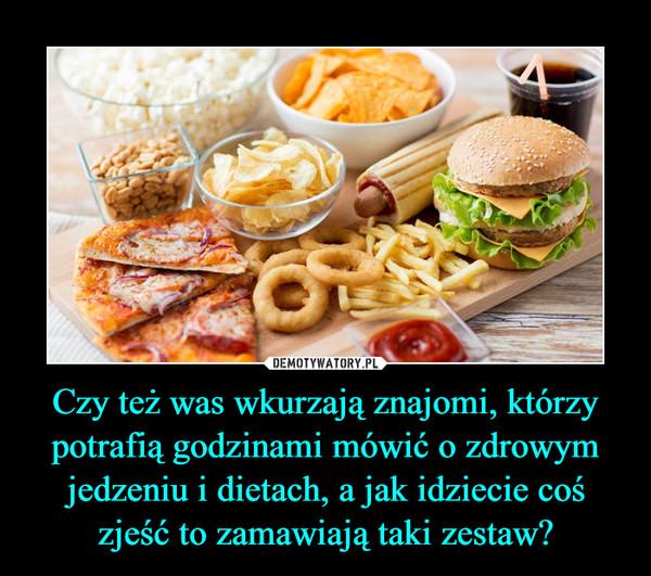 Czy też was wkurzają znajomi, którzy potrafią godzinami mówić o zdrowym jedzeniu i dietach, a jak idziecie coś zjeść to zamawiają taki zestaw? –