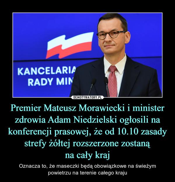 Premier Mateusz Morawiecki i minister zdrowia Adam Niedzielski ogłosili na konferencji prasowej, że od 10.10 zasady strefy żółtej rozszerzone zostanąna cały kraj – Oznacza to, że maseczki będą obowiązkowe na świeżym powietrzu na terenie całego kraju