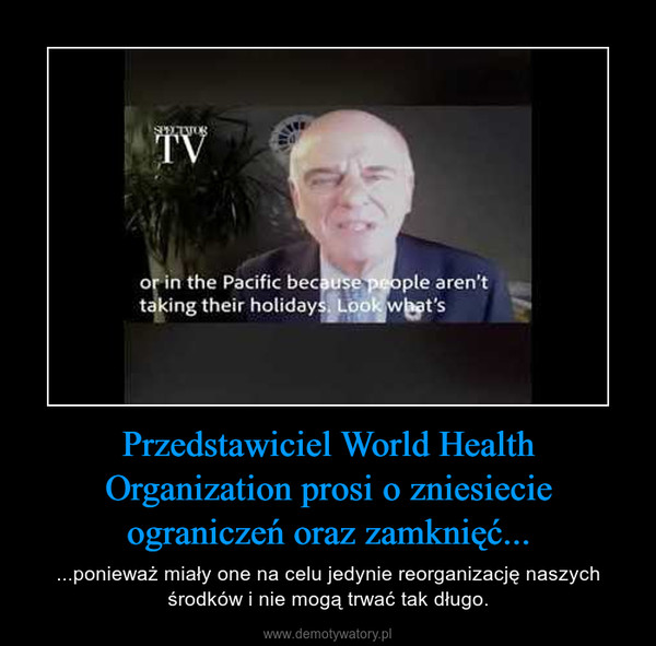 Przedstawiciel World Health Organization prosi o zniesiecie ograniczeń oraz zamknięć... – ...ponieważ miały one na celu jedynie reorganizację naszych środków i nie mogą trwać tak długo.