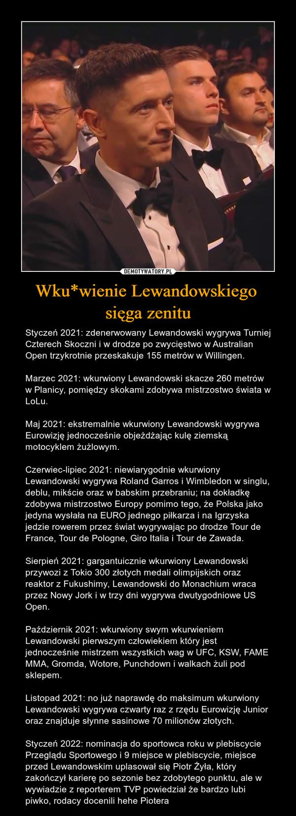 Wku*wienie Lewandowskiego sięga zenitu – Styczeń 2021: zdenerwowany Lewandowski wygrywa Turniej Czterech Skoczni i w drodze po zwycięstwo w Australian Open trzykrotnie przeskakuje 155 metrów w Willingen.Marzec 2021: wkurwiony Lewandowski skacze 260 metrów w Planicy, pomiędzy skokami zdobywa mistrzostwo świata w LoLu.Maj 2021: ekstremalnie wkurwiony Lewandowski wygrywa Eurowizję jednocześnie objeżdżając kulę ziemską motocyklem żużlowym.Czerwiec-lipiec 2021: niewiarygodnie wkurwiony Lewandowski wygrywa Roland Garros i Wimbledon w singlu, deblu, mikście oraz w babskim przebraniu; na dokładkę zdobywa mistrzostwo Europy pomimo tego, że Polska jako jedyna wysłała na EURO jednego piłkarza i na Igrzyska jedzie rowerem przez świat wygrywając po drodze Tour de France, Tour de Pologne, Giro Italia i Tour de Zawada.Sierpień 2021: gargantuicznie wkurwiony Lewandowski przywozi z Tokio 300 złotych medali olimpijskich oraz reaktor z Fukushimy, Lewandowski do Monachium wraca przez Nowy Jork i w trzy dni wygrywa dwutygodniowe US Open.Październik 2021: wkurwiony swym wkurwieniem Lewandowski pierwszym człowiekiem który jest jednocześnie mistrzem wszystkich wag w UFC, KSW, FAME MMA, Gromda, Wotore, Punchdown i walkach żuli pod sklepem.Listopad 2021: no już naprawdę do maksimum wkurwiony Lewandowski wygrywa czwarty raz z rzędu Eurowizję Junior oraz znajduje słynne sasinowe 70 milionów złotych.Styczeń 2022: nominacja do sportowca roku w plebiscycie Przeglądu Sportowego i 9 miejsce w plebiscycie, miejsce przed Lewandowskim uplasował się Piotr Żyła, który zakończył karierę po sezonie bez zdobytego punktu, ale w wywiadzie z reporterem TVP powiedział że bardzo lubi piwko, rodacy docenili hehe Piotera