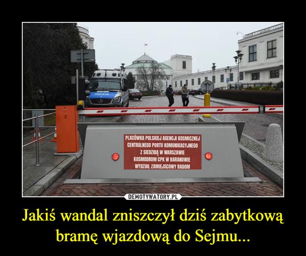 Jakiś wandal zniszczył dziś zabytkową bramę wjazdową do Sejmu... –