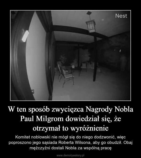 W ten sposób zwycięzca Nagrody Nobla Paul Milgrom dowiedział się, że otrzymał to wyróżnienie – Komitet noblowski nie mógł się do niego dodzwonić, więc poproszono jego sąsiada Roberta Wilsona, aby go obudził. Obaj mężczyźni dostali Nobla za wspólną pracę
