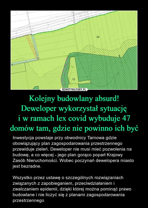 Kolejny budowlany absurd!Deweloper wykorzystał sytuacjęi w ramach lex covid wybuduje 47 domów tam, gdzie nie powinno ich być – Inwestycja powstaje przy obwodnicy Tarnowa gdzie obowiązujący plan zagospodarowania przestrzennego przewiduje zieleń. Deweloper nie musi mieć pozwolenia na budowę, a co więcej - jego plan gorąco poparł Krajowy Zasób Nieruchomości. Wobec poczynań dewelopera miasto jest bezradne. Wszystko przez ustawę o szczególnych rozwiązaniach związanych z zapobieganiem, przeciwdziałaniem i zwalczaniem epidemii, dzięki której można pominąć prawo budowlane i nie liczyć się z planami zagospodarowania przestrzennego