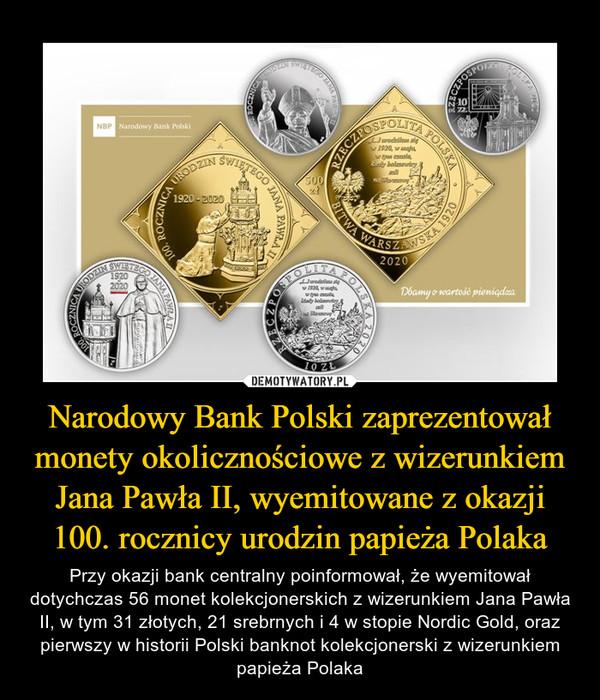 Narodowy Bank Polski zaprezentował monety okolicznościowe z wizerunkiem Jana Pawła II, wyemitowane z okazji 100. rocznicy urodzin papieża Polaka – Przy okazji bank centralny poinformował, że wyemitował dotychczas 56 monet kolekcjonerskich z wizerunkiem Jana Pawła II, w tym 31 złotych, 21 srebrnych i 4 w stopie Nordic Gold, oraz pierwszy w historii Polski banknot kolekcjonerski z wizerunkiem papieża Polaka