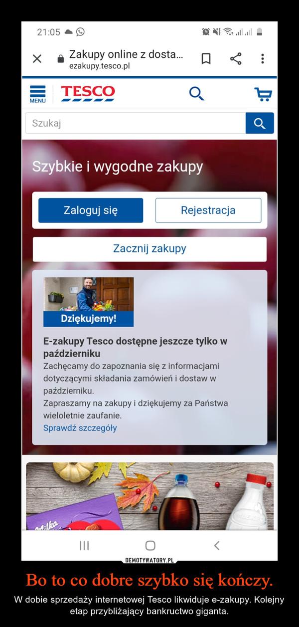 Bo to co dobre szybko się kończy. – W dobie sprzedaży internetowej Tesco likwiduje e-zakupy. Kolejny etap przybliżający bankructwo giganta.