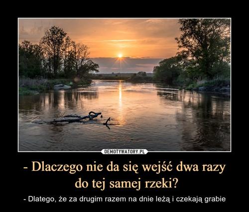 - Dlaczego nie da się wejść dwa razy  do tej samej rzeki?