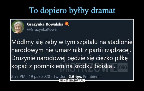 –  flfr    Grażynka Kowalska ®st}' @GrazynkaKowalMódlmy się żeby w tym szpitalu na stadionienarodowym nie umarł nikt z partii rządzącej.Drużynie narodowej będzie się ciężko piłkękopać z pomnikiem na środku boiska .I*r|nj i l\Liv II ILMIii2:55 PM ■ 19 paź 2020 • Twitter 2,6 tys. Polubienia