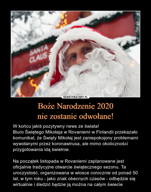 Boże Narodzenie 2020nie zostanie odwołane! – W końcu jakiś pozytywny news ze świata!Biuro Świętego Mikołaja w Rovaniemi w Finlandii przekazało komunikat, że Święty Mikołaj jest zaniepokojony problemami wywołanymi przez koronawirusa, ale mimo okoliczności przygotowania idą świetnie.Na początek listopada w Rovaniemi zaplanowane jest oficjalnie tradycyjne otwarcie świątecznego sezonu. Ta uroczystość, organizowana w wiosce corocznie od ponad 50 lat, w tym roku - jako znak obecnych czasów - odbędzie się wirtualnie i śledzić będzie ją można na całym świecie