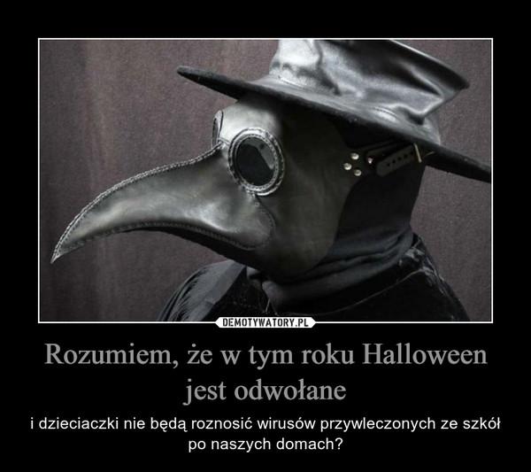 Rozumiem, że w tym roku Halloween jest odwołane – i dzieciaczki nie będą roznosić wirusów przywleczonych ze szkół po naszych domach?