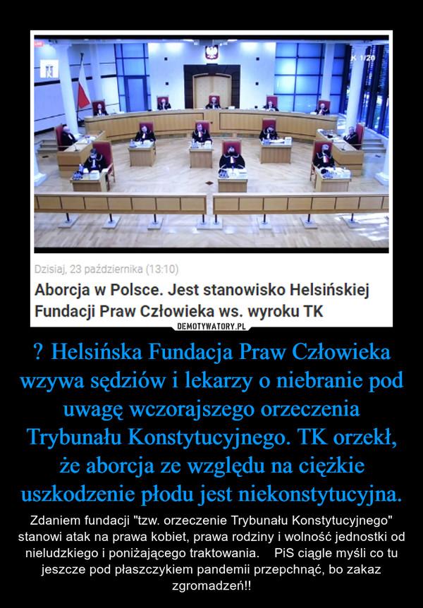 """Helsińska Fundacja Praw Człowieka wzywa sędziów i lekarzy o niebranie pod uwagę wczorajszego orzeczenia Trybunału Konstytucyjnego. TK orzekł, że aborcja ze względu na ciężkie uszkodzenie płodu jest niekonstytucyjna. – Zdaniem fundacji """"tzw. orzeczenie Trybunału Konstytucyjnego"""" stanowi atak na prawa kobiet, prawa rodziny i wolność jednostki od nieludzkiego i poniżającego traktowania.    PiS ciągle myśli co tu jeszcze pod płaszczykiem pandemii przepchnąć, bo zakaz zgromadzeń!!"""