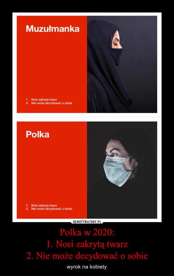 Polka w 2020:1. Nosi zakrytą twarz2. Nie może decydować o sobie – wyrok na kobiety