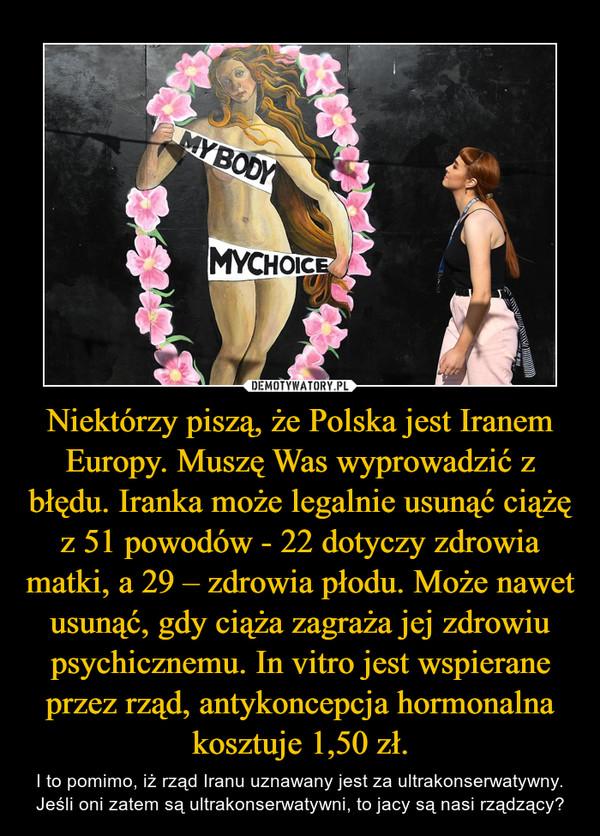 Niektórzy piszą, że Polska jest Iranem Europy. Muszę Was wyprowadzić z błędu. Iranka może legalnie usunąć ciążę z 51 powodów - 22 dotyczy zdrowia matki, a 29 – zdrowia płodu. Może nawet usunąć, gdy ciąża zagraża jej zdrowiu psychicznemu. In vitro jest wspierane przez rząd, antykoncepcja hormonalna kosztuje 1,50 zł. – I to pomimo, iż rząd Iranu uznawany jest za ultrakonserwatywny. Jeśli oni zatem są ultrakonserwatywni, to jacy są nasi rządzący?