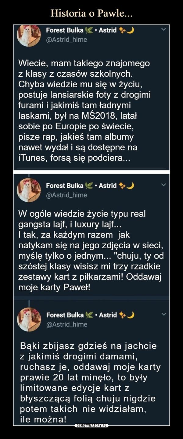 """–  Wiecie, mam takiego znajomego z klasy z czasów szkolnych. Chyba wiedzie mu się w życiu, postuje lansiarskie foty z drogimi furami i jakimiś tam ładnymi laskami, był na MŚ2018, latał sobie po Europie po świecie, pisze rap, jakieś tam albumy nawet wydał i są dostępne na iTunes, forsą się podciera...W ogóle wiedzie życie typu real gangsta lajf, i luxury lajf... I tak, za każdym razem jak natykam się na jego zdjęcia w sieci, myślę tylko o jednym... """"chuju, ty od szóstej klasy wisisz mi trzy rzadkie zestawy kart z piłkarzami! Oddawaj moje karty Paweł!Bąki zbijasz gdzieś na jachcie z jakimiś drogimi damami, ruchasz je, oddawaj moje karty prawie 20 lat minęło, to były limitowane edycje kart z błyszczącą folią chuju nigdzie potem takich nie widziałam, ile można!"""