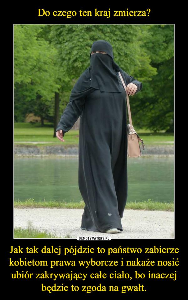 Jak tak dalej pójdzie to państwo zabierze kobietom prawa wyborcze i nakaże nosić ubiór zakrywający całe ciało, bo inaczej będzie to zgoda na gwałt. –