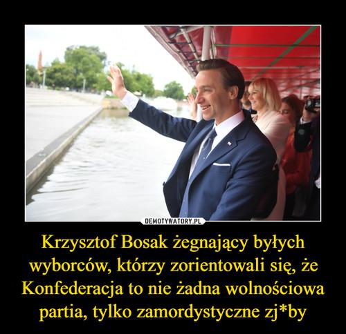 Krzysztof Bosak żegnający byłych wyborców, którzy zorientowali się, że Konfederacja to nie żadna wolnościowa partia, tylko zamordystyczne zj*by