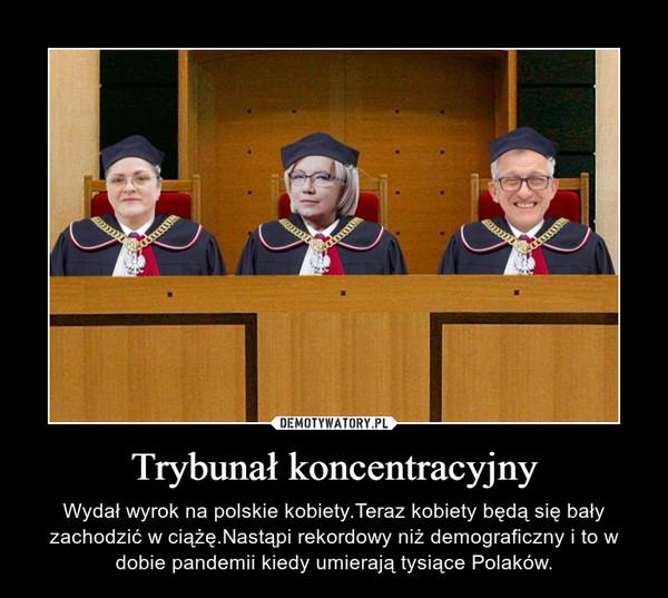 Trybunał koncentracyjny – Wydał wyrok na polskie kobiety.Teraz kobiety będą się bały zachodzić w ciążę.Nastąpi rekordowy niż demograficzny i to w dobie pandemii kiedy umierają tysiące Polaków.