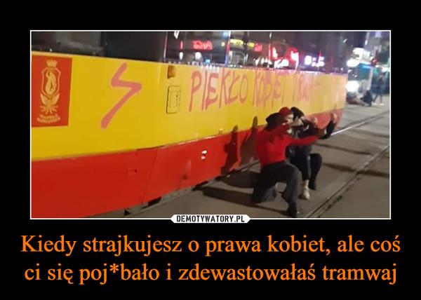 Kiedy strajkujesz o prawa kobiet, ale coś ci się poj*bało i zdewastowałaś tramwaj –