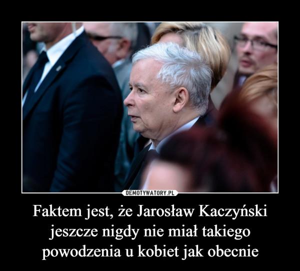 Faktem jest, że Jarosław Kaczyński jeszcze nigdy nie miał takiego powodzenia u kobiet jak obecnie –
