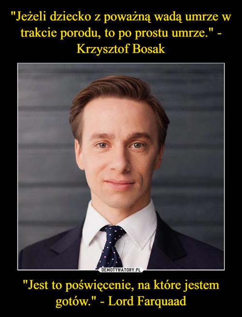 """""""Jeżeli dziecko z poważną wadą umrze w trakcie porodu, to po prostu umrze."""" - Krzysztof Bosak """"Jest to poświęcenie, na które jestem gotów."""" - Lord Farquaad"""