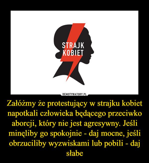 Załóżmy że protestujący w strajku kobiet napotkali człowieka będącego przeciwko aborcji, który nie jest agresywny. Jeśli minęliby go spokojnie - daj mocne, jeśli obrzuciliby wyzwiskami lub pobili - daj słabe –
