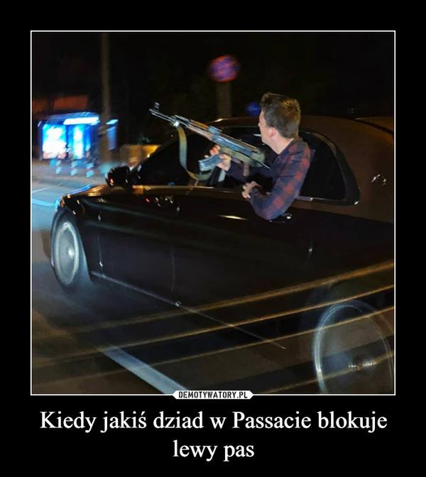Kiedy jakiś dziad w Passacie blokuje lewy pas –