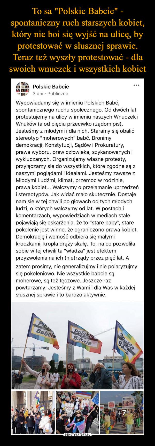"""–  ...Polskie Babcie3 dni · PubliczneWypowiadamy się w imieniu Polskich Babć,spontanicznego ruchu społecznego. Od dwóch latprotestujemy na ulicy w imieniu naszych Wnuczek iWnuków (a od pięciu przeciwko rządom pis).Jesteśmy z młodymi i dla nich. Staramy się obalićstereotyp """"moherowych"""" babć. Bronimydemokracji, Konstytucji, Sądów i Prokuratury,prawa wyboru, praw człowieka, szykanowanych iwykluczanych. Organizujemy własne protesty,przyłączamy się do wszystkich, które zgodne są znaszymi poglądami i ideałami. Jesteśmy zawsze zMłodymi Ludźmi, klimat, przemoc w rodzinie,prawa kobiet... Walczymy o przełamanie uprzedzeńi stereotypów. Jak widać mało skutecznie. Dostajenam się w tej chwili po głowach od tych młodychludzi, o których walczymy od lat. W postach ikomentarzach, wypowiedziach w mediach stalepojawiają się oskarżenia, że to """"stare baby"""", starepokolenie jest winne, że ograniczono prawa kobiet.Demokrację i wolność odbiera się małymikroczkami, kropla drąży skałę. To, na co pozwoliłasobie w tej chwili ta """"władza"""" jest efektemprzyzwolenia na ich (nie)rządy przez pięć lat. Azatem prosimy, nie generalizujmy i nie polaryzujmysię pokoleniowo. Nie wszystkie babcie sąmoherowe, są też tęczowe. Jeszcze razpowtarzamy: Jesteśmy z Wami i dla Was w każdejsłusznej sprawie i to bardzo aktywnie.POPolskieBabcieSita BezsilnyBabcieBezsilnychNIECZARNKHOMOFOBABak"""