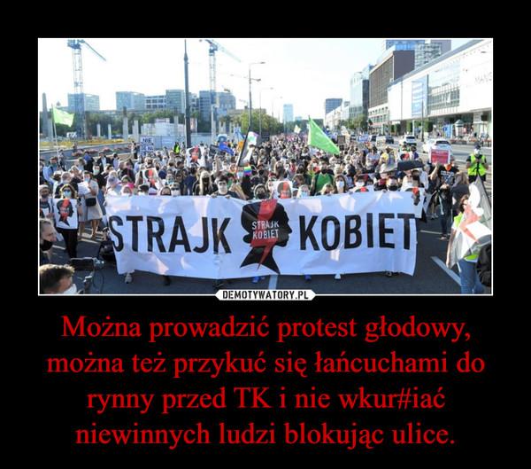 Można prowadzić protest głodowy, można też przykuć się łańcuchami do rynny przed TK i nie wkur#iać niewinnych ludzi blokując ulice. –