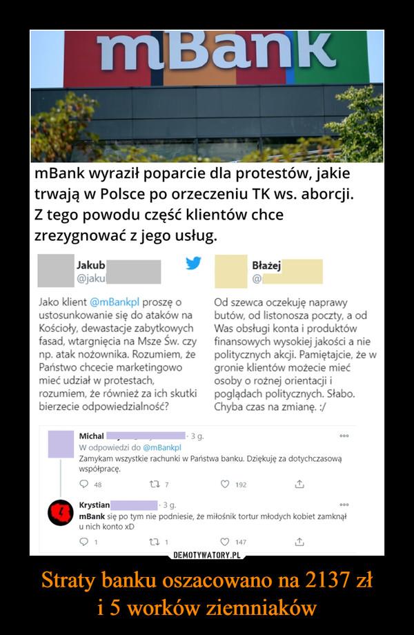 Straty banku oszacowano na 2137 złi 5 worków ziemniaków –  mBankmBank wyraził poparcie dla protestów, jakietrwają w Polsce po orzeczeniu TK ws. aborcji.Z tego powodu część klientów chcezrezygnować z jego usług.JakubBłażej@jakulJako klient @mBankpl proszę oustosunkowanie się do ataków naKościoły, dewastacje zabytkowychfasad, wtargnięcia na Msze Św. czynp. atak nożownika. Rozumiem, żePaństwo chcecie marketingowomieć udział w protestach,rozumiem, że również za ich skutkibierzecie odpowiedzialność?Od szewca oczekuję naprawybutów, od listonosza poczty, a odWas obsługi konta i produktówfinansowych wysokiej jakości a niepolitycznych akcji. Pamiętajcie, że wgronie klientów możecie miećosoby o rożnej orientacji ipoglądach politycznych. Słabo.Chyba czas na zmianę. :/Michal·3 g.000W odpowiedzi do @mBankplZamykam wszystkie rachunki w Państwa banku. Dziękuję za dotychczasowąwspółpracę.48192· 3 g.KrystianmBank się po tym nie podniesie, że miłośnik tortur młodych kobiet zamknąłu nich konto xD0001147