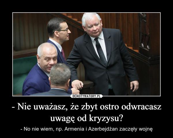 - Nie uważasz, że zbyt ostro odwracasz uwagę od kryzysu? – - No nie wiem, np. Armenia i Azerbejdżan zaczęły wojnę