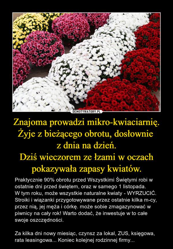 Znajoma prowadzi mikro-kwiaciarnię.Żyje z bieżącego obrotu, dosłownie z dnia na dzień.Dziś wieczorem ze łzami w oczach pokazywała zapasy kwiatów. – Praktycznie 90% obrotu przed Wszystkimi Świętymi robi w ostatnie dni przed świętem, oraz w samego 1 listopada.W tym roku, może wszystkie naturalne kwiaty - WYRZUCIĆ.Stroiki i wiązanki przygotowywane przez ostatnie kilka m-cy,  przez nią, jej męża i córkę. może sobie zmagazynować w piwnicy na cały rok! Warto dodać, że inwestuje w to całe swoje oszczędności.Za kilka dni nowy miesiąc, czynsz za lokal, ZUS, księgowa, rata leasingowa... Koniec kolejnej rodzinnej firmy...