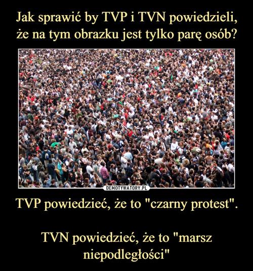 """Jak sprawić by TVP i TVN powiedzieli, że na tym obrazku jest tylko parę osób? TVP powiedzieć, że to """"czarny protest"""".  TVN powiedzieć, że to """"marsz niepodległości"""""""