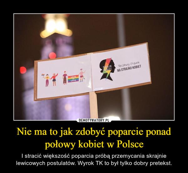 Nie ma to jak zdobyć poparcie ponad połowy kobiet w Polsce – I stracić większość poparcia próbą przemycania skrajnie lewicowych postulatów. Wyrok TK to był tylko dobry pretekst.