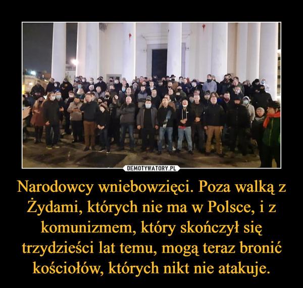 Narodowcy wniebowzięci. Poza walką z Żydami, których nie ma w Polsce, i z komunizmem, który skończył się trzydzieści lat temu, mogą teraz bronić kościołów, których nikt nie atakuje. –