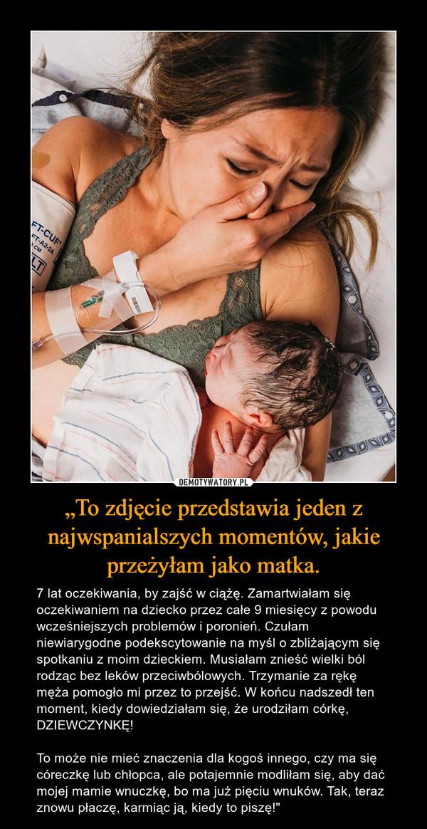"""""""To zdjęcie przedstawia jeden z najwspanialszych momentów, jakie przeżyłam jako matka. – 7 lat oczekiwania, by zajść w ciążę. Zamartwiałam się oczekiwaniem na dziecko przez całe 9 miesięcy z powodu wcześniejszych problemów i poronień. Czułam niewiarygodne podekscytowanie na myśl o zbliżającym się spotkaniu z moim dzieckiem. Musiałam znieść wielki ból rodząc bez leków przeciwbólowych. Trzymanie za rękę męża pomogło mi przez to przejść. W końcu nadszedł ten moment, kiedy dowiedziałam się, że urodziłam córkę, DZIEWCZYNKĘ!To może nie mieć znaczenia dla kogoś innego, czy ma się córeczkę lub chłopca, ale potajemnie modliłam się, aby dać mojej mamie wnuczkę, bo ma już pięciu wnuków. Tak, teraz znowu płaczę, karmiąc ją, kiedy to piszę!"""""""