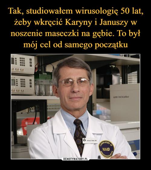Tak, studiowałem wirusologię 50 lat, żeby wkręcić Karyny i Januszy w noszenie maseczki na gębie. To był mój cel od samego początku
