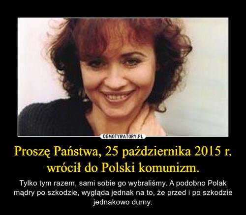 Proszę Państwa, 25 października 2015 r. wrócił do Polski komunizm.