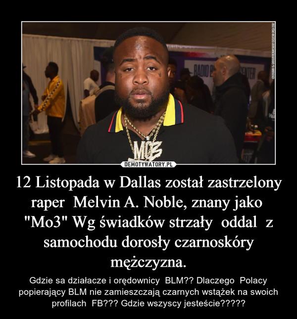 """12 Listopada w Dallas został zastrzelony raper  Melvin A. Noble, znany jako  """"Mo3"""" Wg świadków strzały  oddal  z samochodu dorosły czarnoskóry mężczyzna. – Gdzie sa działacze i orędownicy  BLM?? Dlaczego  Polacy popierający BLM nie zamieszczają czarnych wstążek na swoich profilach  FB??? Gdzie wszyscy jesteście?????"""