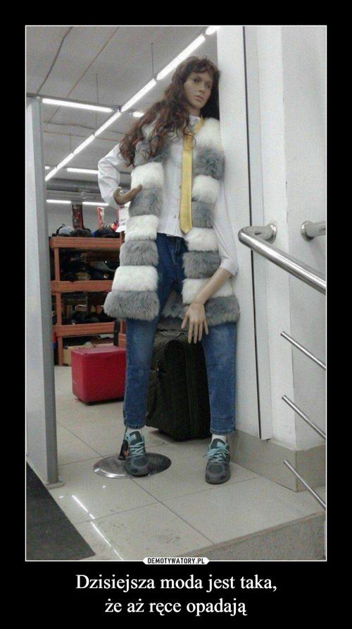 Dzisiejsza moda jest taka, że aż ręce opadają