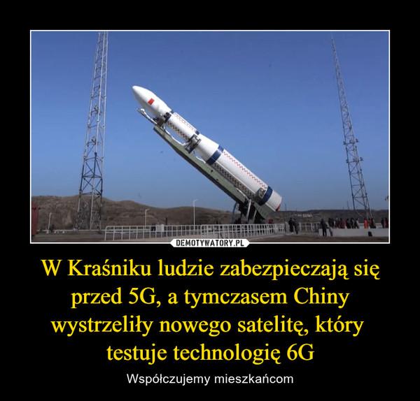 W Kraśniku ludzie zabezpieczają się przed 5G, a tymczasem Chiny wystrzeliły nowego satelitę, który testuje technologię 6G – Współczujemy mieszkańcom