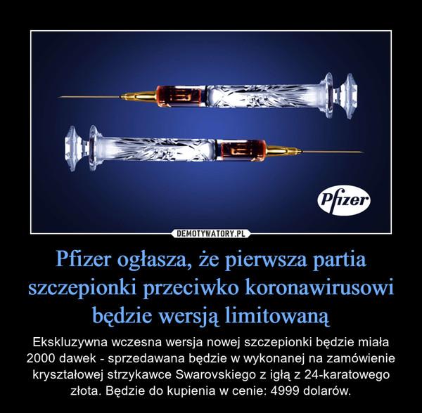 Pfizer ogłasza, że pierwsza partia szczepionki przeciwko koronawirusowi będzie wersją limitowaną – Ekskluzywna wczesna wersja nowej szczepionki będzie miała 2000 dawek - sprzedawana będzie w wykonanej na zamówienie kryształowej strzykawce Swarovskiego z igłą z 24-karatowego złota. Będzie do kupienia w cenie: 4999 dolarów.